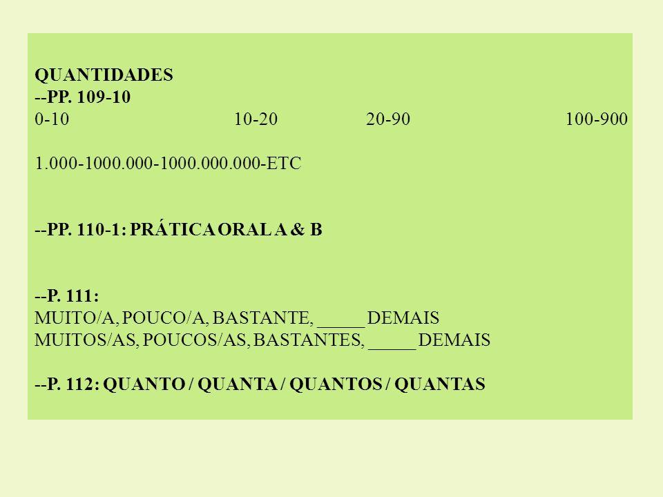 QUANTIDADES --PP. 109-10 0-1010-2020-90100-900 1.000-1000.000-1000.000.000-ETC --PP. 110-1: PRÁTICA ORAL A & B --P. 111: MUITO/A, POUCO/A, BASTANTE, _