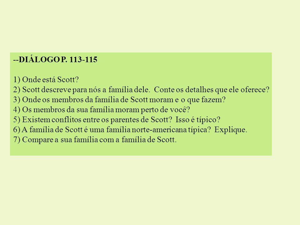 --DIÁLOGO P. 113-115 1) Onde está Scott? 2) Scott descreve para nós a família dele. Conte os detalhes que ele oferece? 3) Onde os membros da família d