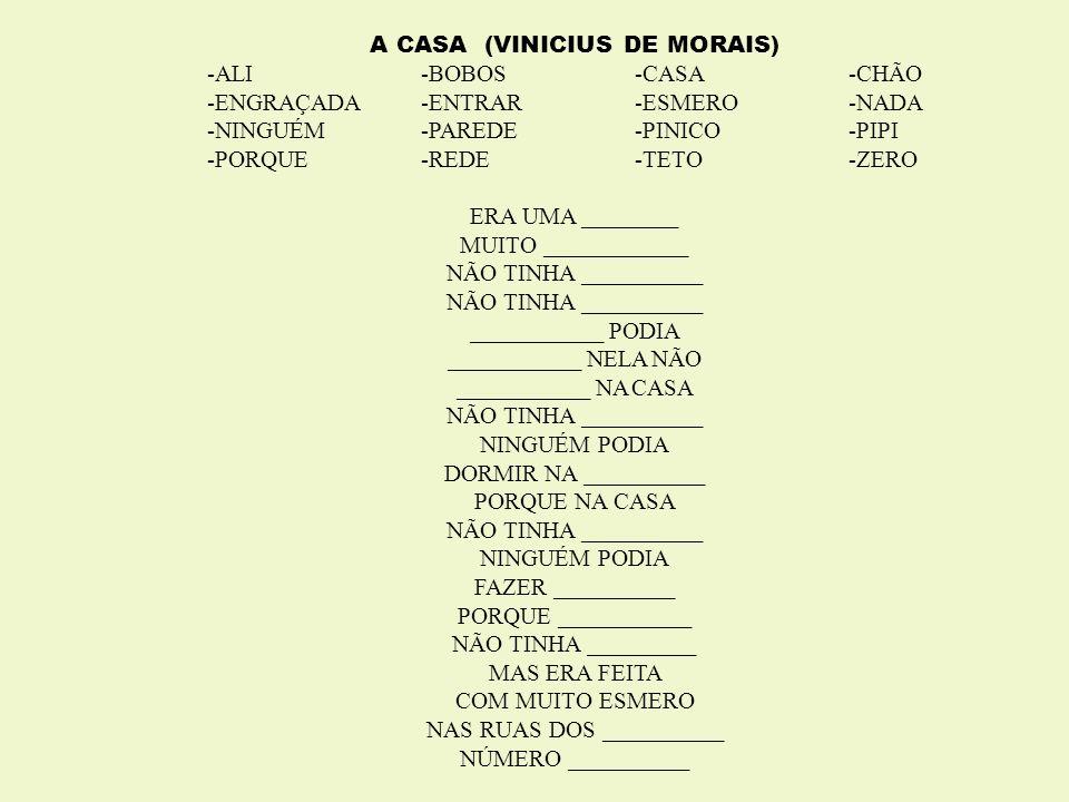 A CASA (VINICIUS DE MORAIS) -ALI -BOBOS -CASA-CHÃO -ENGRAÇADA-ENTRAR-ESMERO-NADA -NINGUÉM-PAREDE-PINICO-PIPI -PORQUE-REDE-TETO-ZERO ERA UMA ________ M