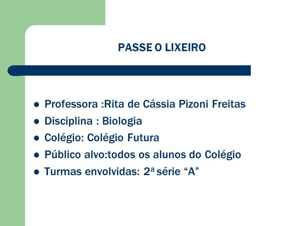 PASSE O LIXEIRO Professora :Rita de Cássia Pizoni Freitas Disciplina : Biologia Colégio: Colégio Futura Público alvo:todos os alunos do Colégio Turmas