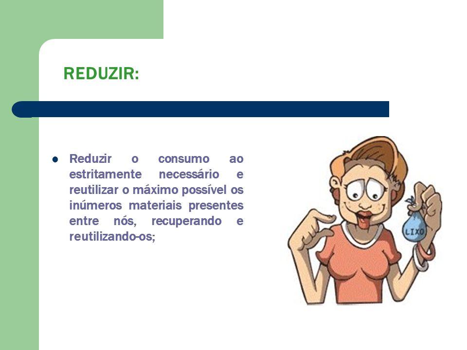 REDUZIR: Reduzir o consumo ao estritamente necessário e reutilizar o máximo possível os inúmeros materiais presentes entre nós, recuperando e reutiliz
