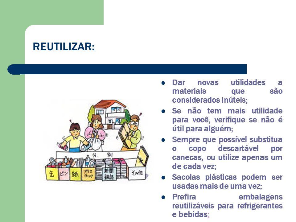 REUTILIZAR: Dar novas utilidades a materiais que são considerados inúteis; Se não tem mais utilidade para você, verifique se não é útil para alguém; S