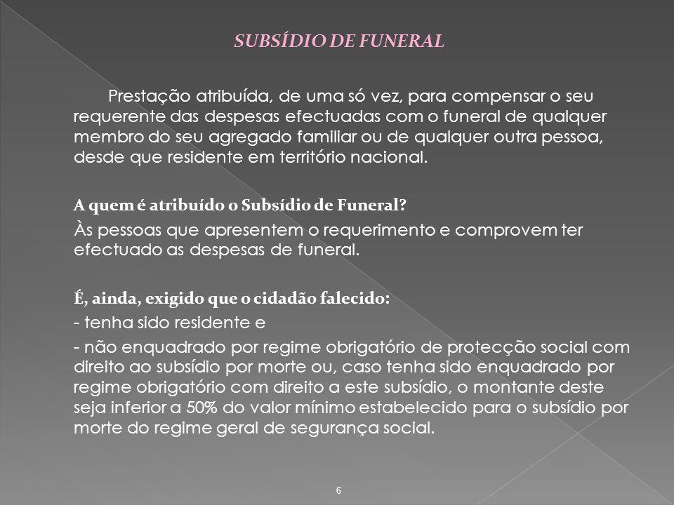 SUBSÍDIO DE FUNERAL Prestação atribuída, de uma só vez, para compensar o seu requerente das despesas efectuadas com o funeral de qualquer membro do se