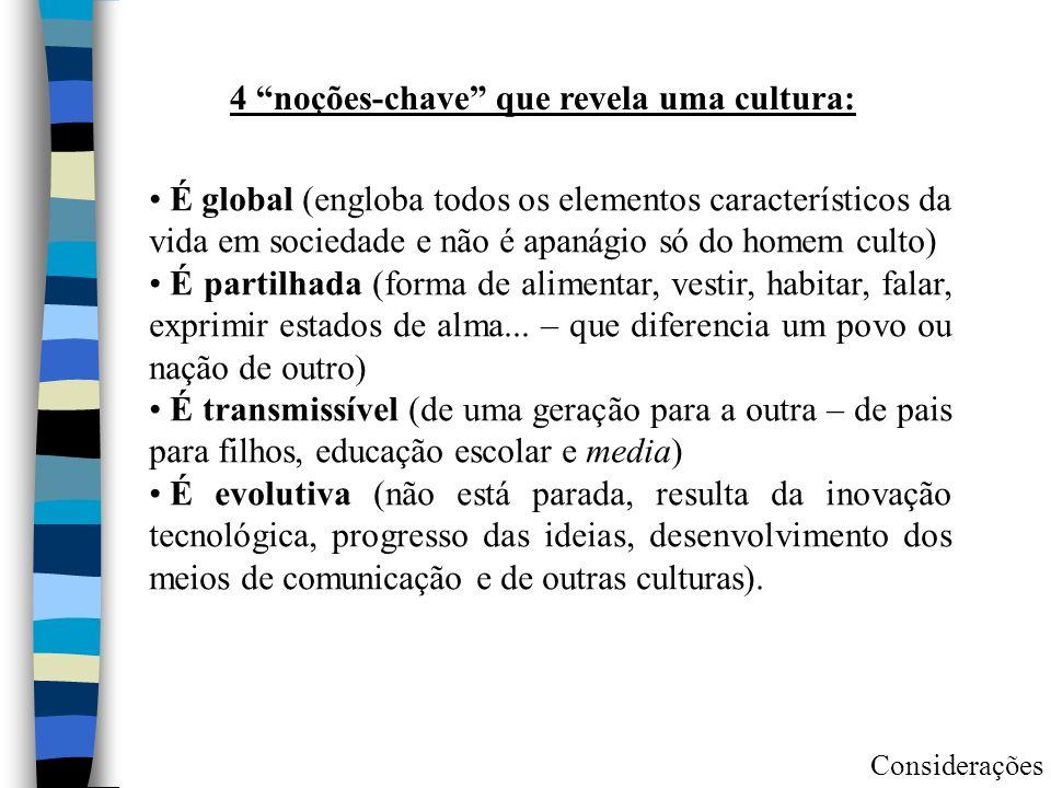 4 noções-chave que revela uma cultura: É global (engloba todos os elementos característicos da vida em sociedade e não é apanágio só do homem culto) É partilhada (forma de alimentar, vestir, habitar, falar, exprimir estados de alma...