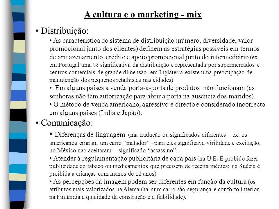 A cultura e o marketing - mix Distribuição: As característica do sistema de distribuição (número, diversidade, valor promocional junto dos clientes) definem as estratégias possíveis em termos de armazenamento, crédito e apoio promocional junto do intermediário (ex.