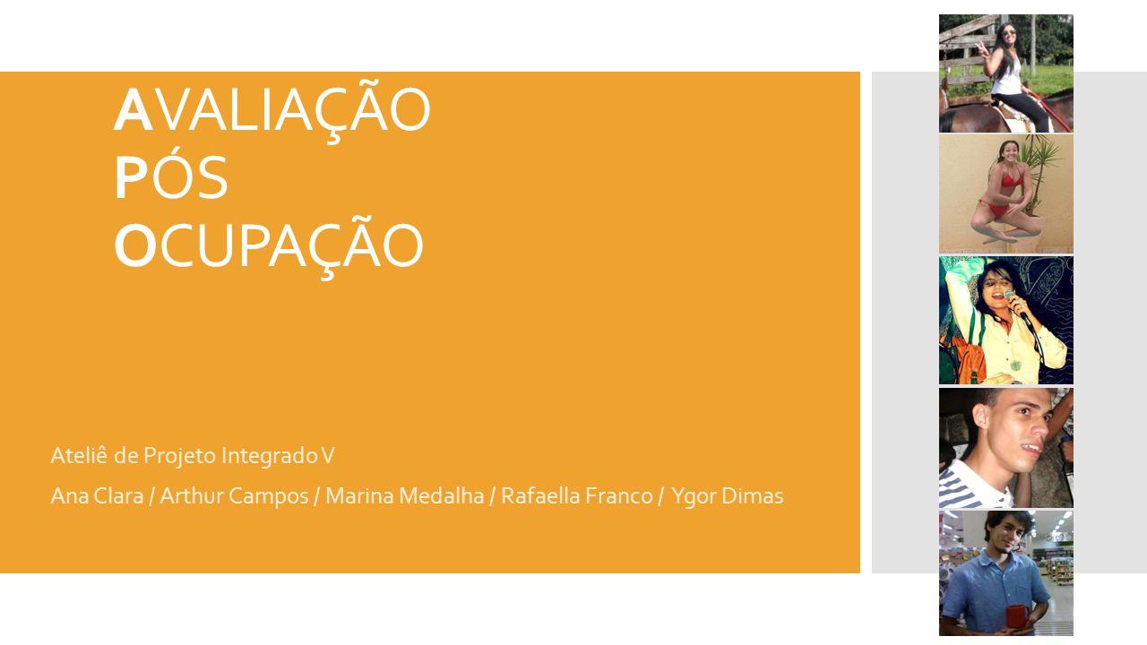 AVALIAÇÃO PÓS OCUPAÇÃO Ateliê de Projeto Integrado V Ana Clara / Arthur Campos / Marina Medalha / Rafaella Franco / Ygor Dimas