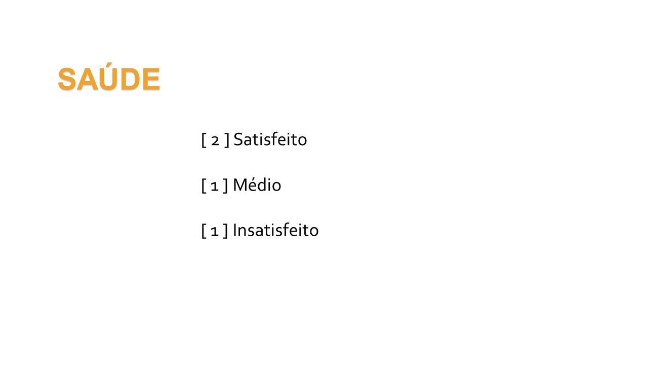 SAÚDE [ 2 ] Satisfeito [ 1 ] Médio [ 1 ] Insatisfeito