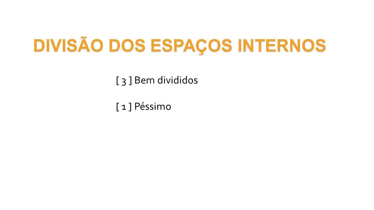 DIVISÃO DOS ESPAÇOS INTERNOS [ 3 ] Bem divididos [ 1 ] Péssimo