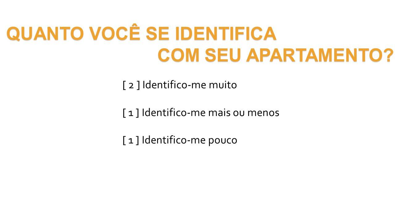 QUANTO VOCÊ SE IDENTIFICA COM SEU APARTAMENTO? COM SEU APARTAMENTO? [ 2 ] Identifico-me muito [ 1 ] Identifico-me mais ou menos [ 1 ] Identifico-me po