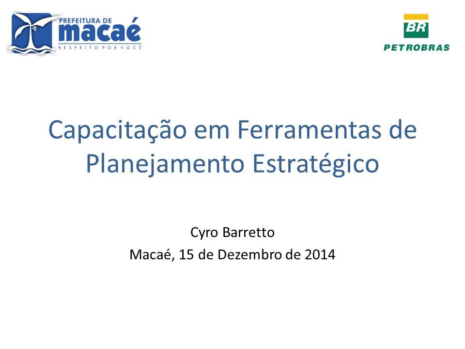 Capacitação em Ferramentas de Planejamento Estratégico Cyro Barretto Macaé, 15 de Dezembro de 2014