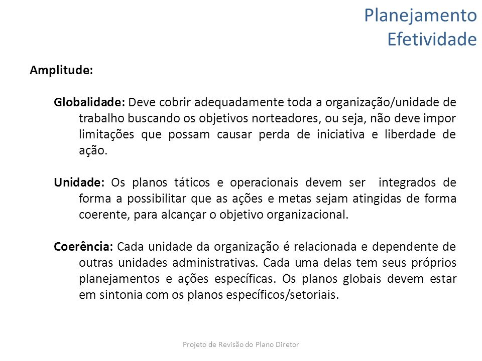 Planejamento Efetividade Amplitude: Globalidade: Deve cobrir adequadamente toda a organização/unidade de trabalho buscando os objetivos norteadores, o