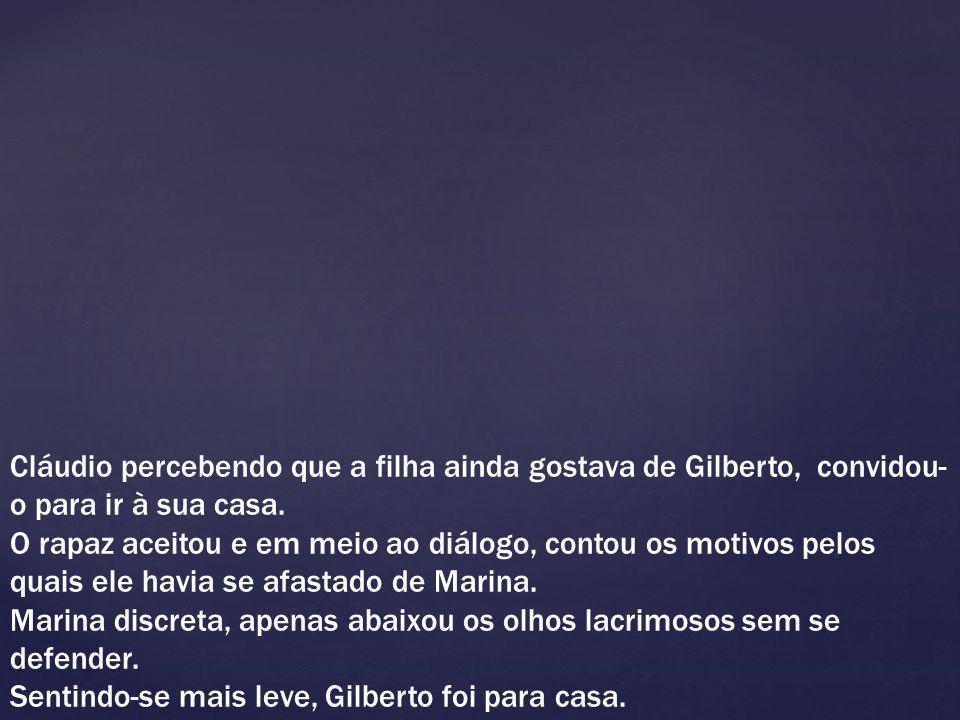 Cláudio percebendo que a filha ainda gostava de Gilberto, convidou- o para ir à sua casa. O rapaz aceitou e em meio ao diálogo, contou os motivos pelo