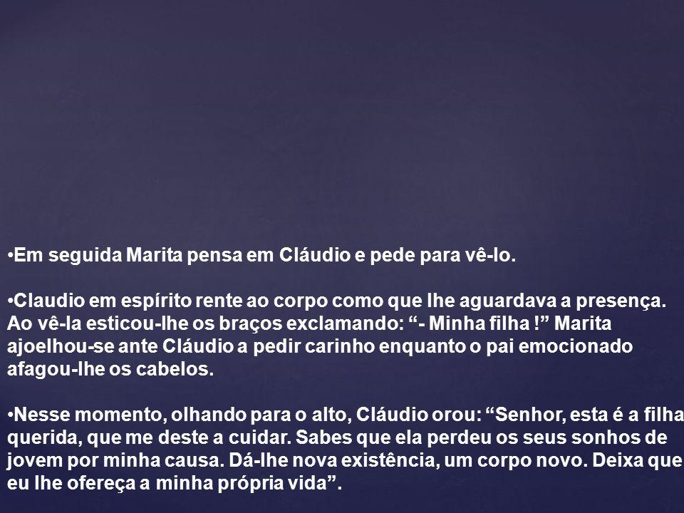 Em seguida Marita pensa em Cláudio e pede para vê-lo. Claudio em espírito rente ao corpo como que lhe aguardava a presença. Ao vê-la esticou-lhe os br