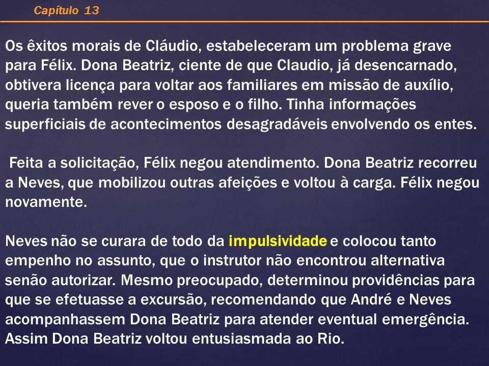 Os êxitos morais de Cláudio, estabeleceram um problema grave para Félix. Dona Beatriz, ciente de que Claudio, já desencarnado, obtivera licença para v
