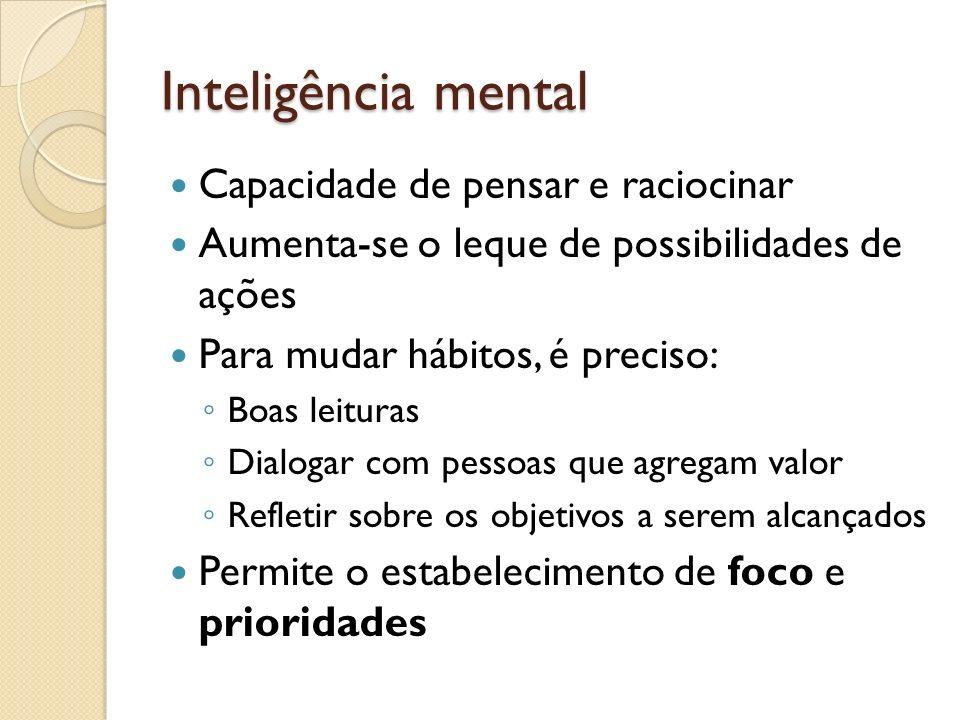 Inteligência mental Capacidade de pensar e raciocinar Aumenta-se o leque de possibilidades de ações Para mudar hábitos, é preciso: Boas leituras Dialo