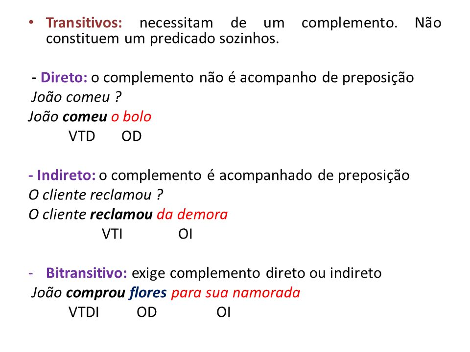 Transitivos: necessitam de um complemento. Não constituem um predicado sozinhos. - Direto: o complemento não é acompanho de preposição João comeu ? Jo