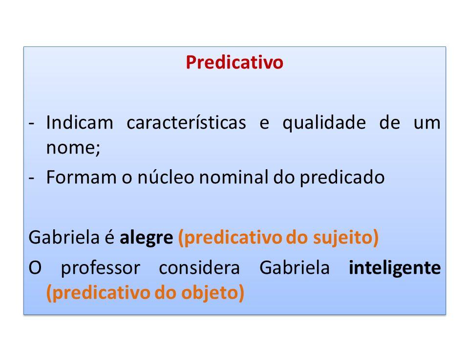 Predicativo -Indicam características e qualidade de um nome; -Formam o núcleo nominal do predicado Gabriela é alegre (predicativo do sujeito) O profes
