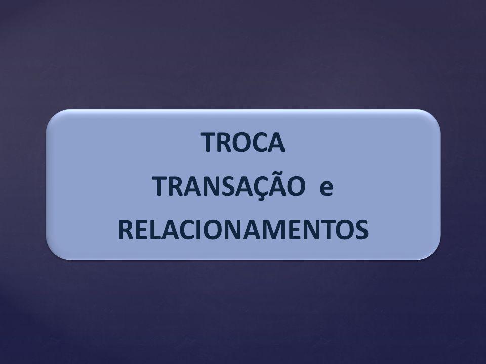 TROCA TRANSAÇÃO e RELACIONAMENTOS TROCA TRANSAÇÃO e RELACIONAMENTOS