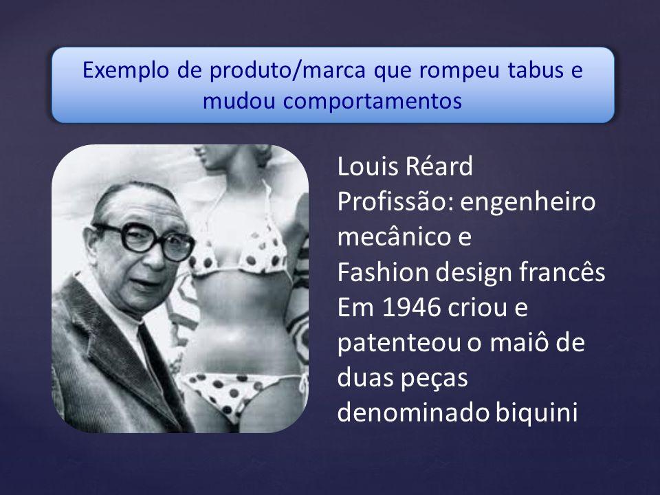 Exemplo de produto/marca que rompeu tabus e mudou comportamentos Louis Réard Profissão: engenheiro mecânico e Fashion design francês Em 1946 criou e p