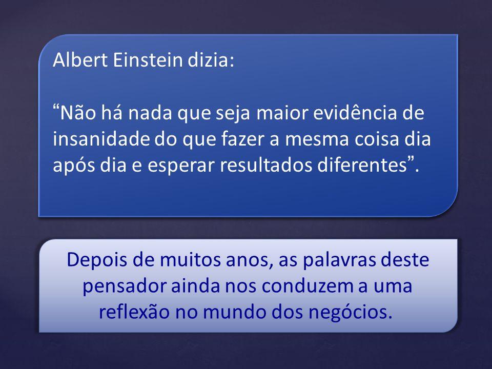 Albert Einstein dizia: Não há nada que seja maior evidência de insanidade do que fazer a mesma coisa dia após dia e esperar resultados diferentes. Alb