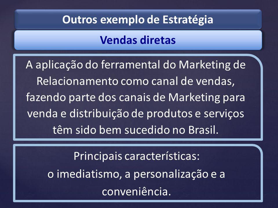 Vendas diretas Outros exemplo de Estratégia A aplicação do ferramental do Marketing de Relacionamento como canal de vendas, fazendo parte dos canais d