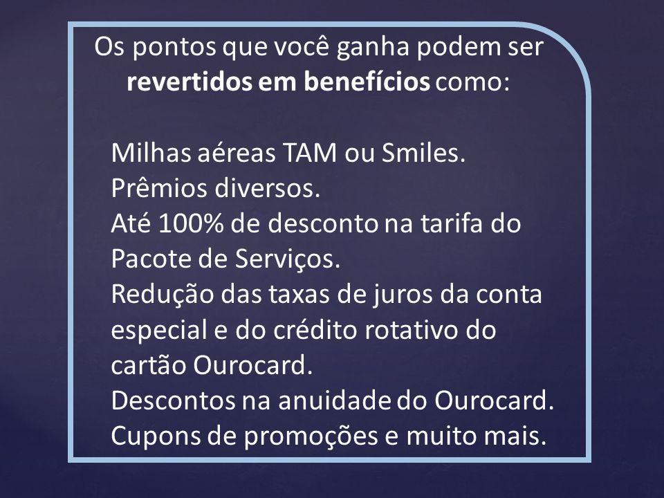 Os pontos que você ganha podem ser revertidos em benefícios como: Milhas aéreas TAM ou Smiles. Prêmios diversos. Até 100% de desconto na tarifa do Pac