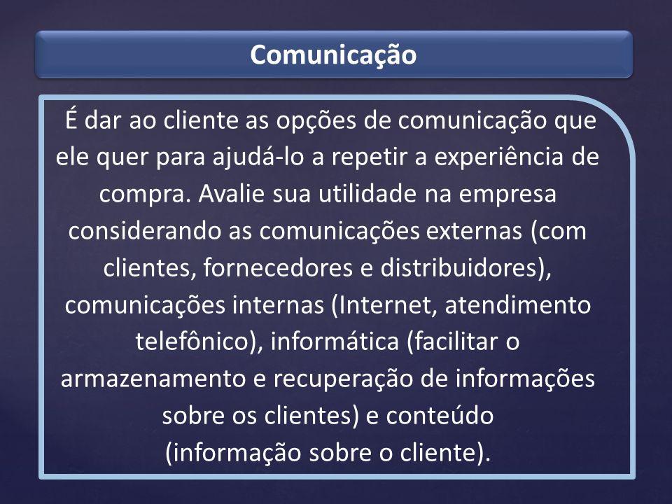 Comunicação É dar ao cliente as opções de comunicação que ele quer para ajudá-lo a repetir a experiência de compra. Avalie sua utilidade na empresa co