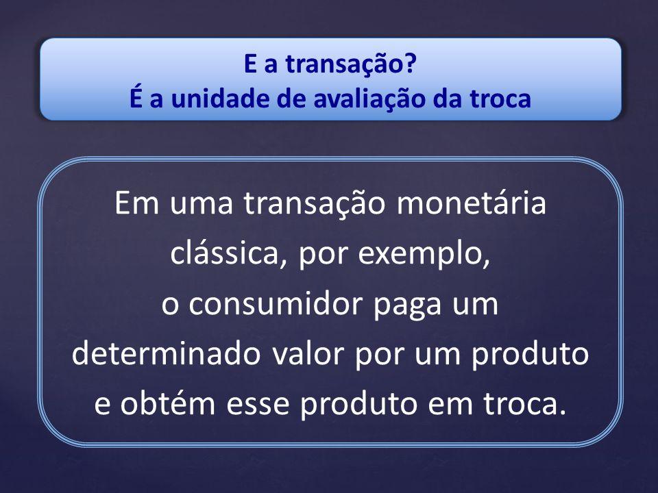 E a transação? É a unidade de avaliação da troca Em uma transação monetária clássica, por exemplo, o consumidor paga um determinado valor por um produ