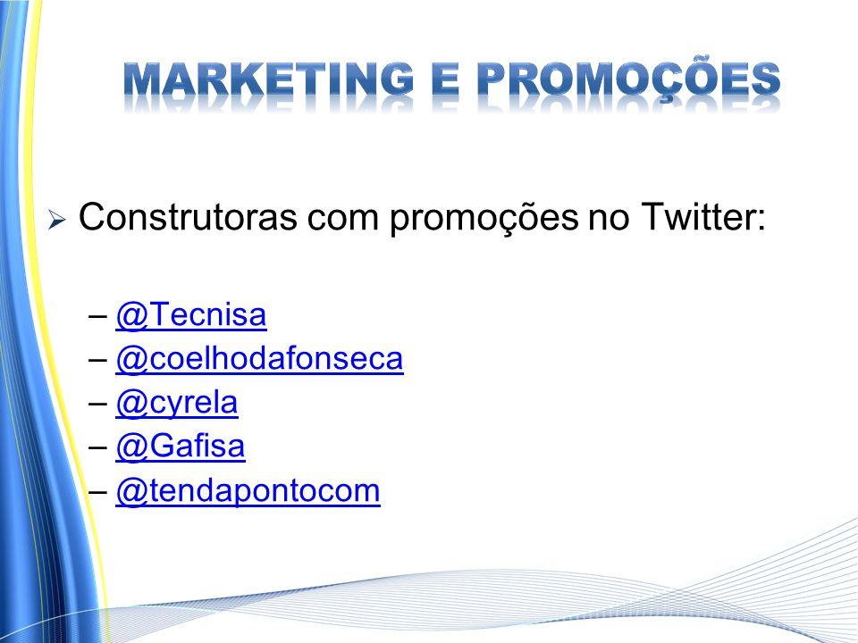 Construtoras com promoções no Twitter: – @Tecnisa @Tecnisa – @coelhodafonseca @coelhodafonseca – @cyrela @cyrela – @Gafisa @Gafisa – @tendapontocom @tendapontocom