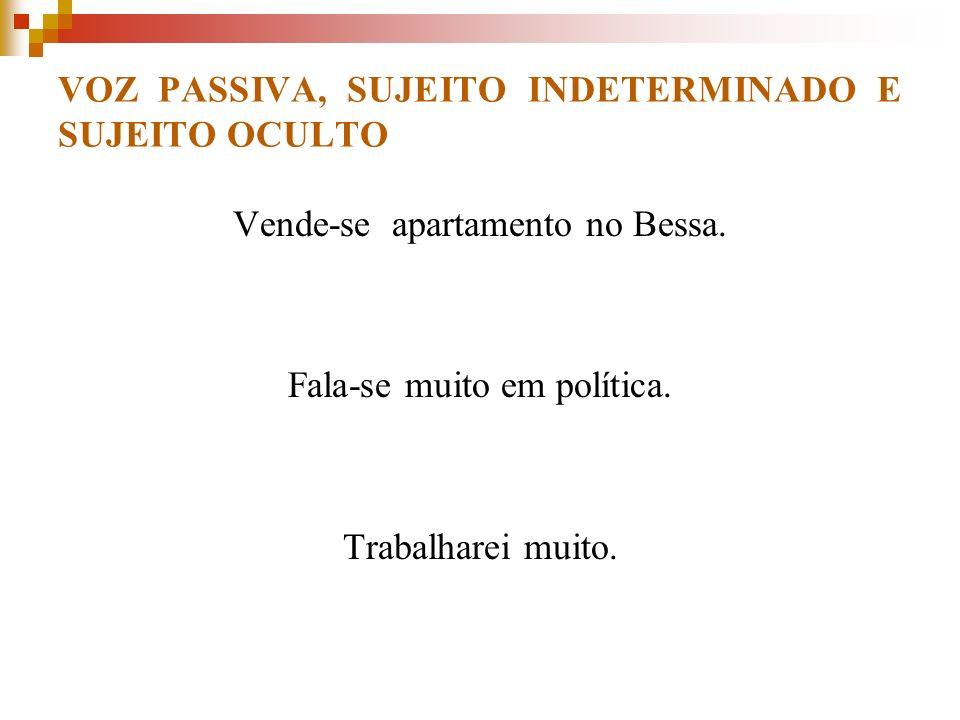 VOZ PASSIVA, SUJEITO INDETERMINADO E SUJEITO OCULTO Vende-se apartamento no Bessa. Fala-se muito em política. Trabalharei muito.