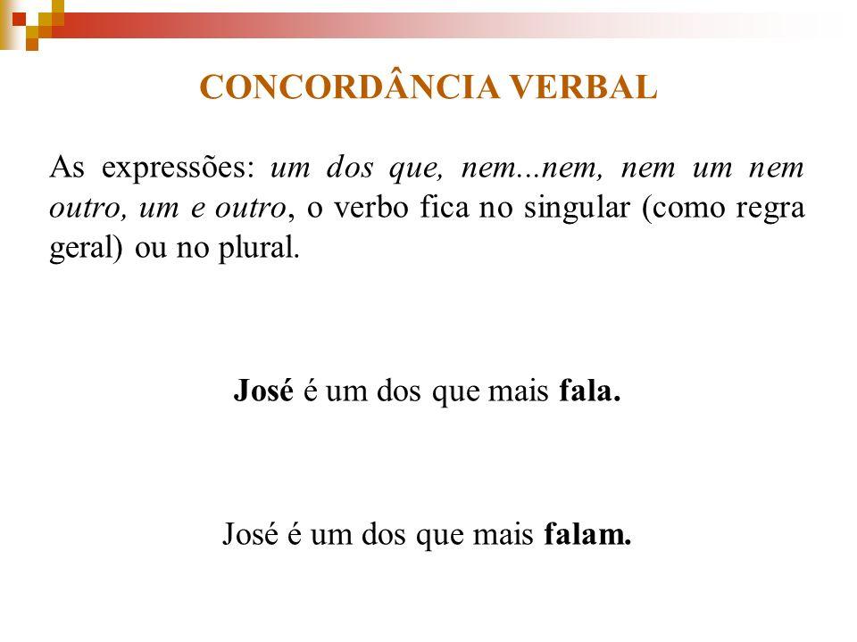 CONCORDÂNCIA VERBAL As expressões: um dos que, nem...nem, nem um nem outro, um e outro, o verbo fica no singular (como regra geral) ou no plural. José