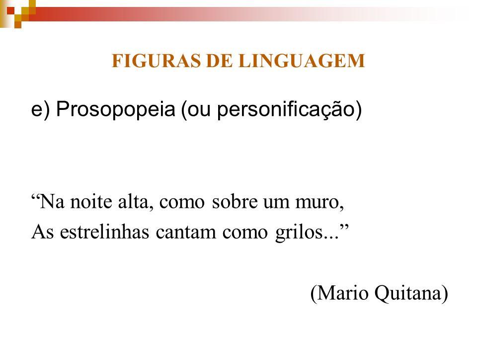 FIGURAS DE LINGUAGEM e) Prosopopeia (ou personificação) Na noite alta, como sobre um muro, As estrelinhas cantam como grilos... (Mario Quitana)