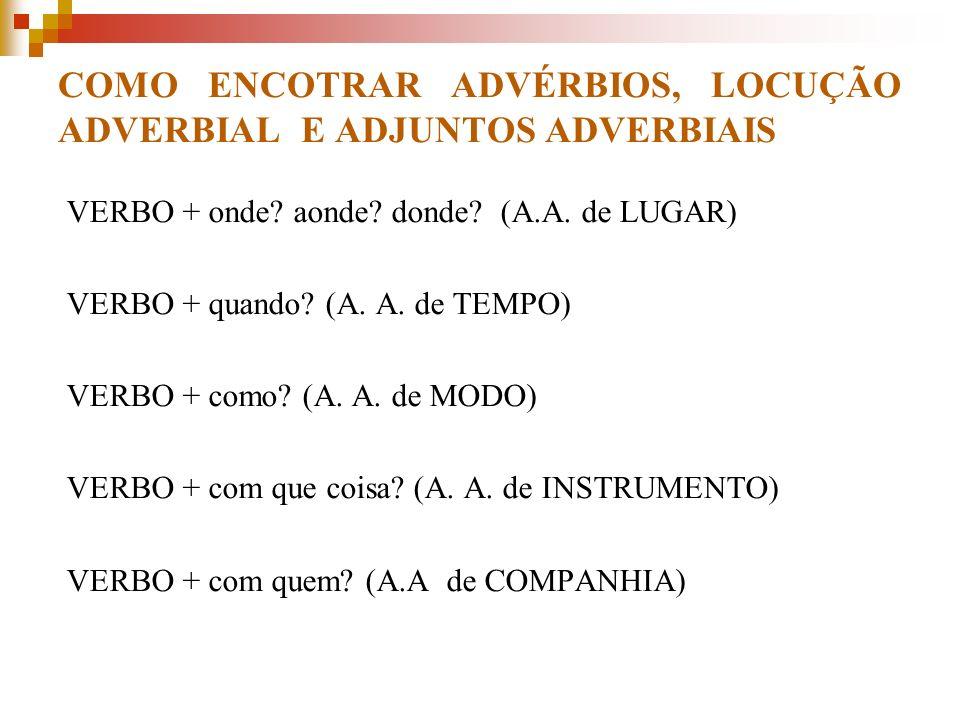 COMO ENCOTRAR ADVÉRBIOS, LOCUÇÃO ADVERBIAL E ADJUNTOS ADVERBIAIS VERBO + onde? aonde? donde? (A.A. de LUGAR) VERBO + quando? (A. A. de TEMPO) VERBO +
