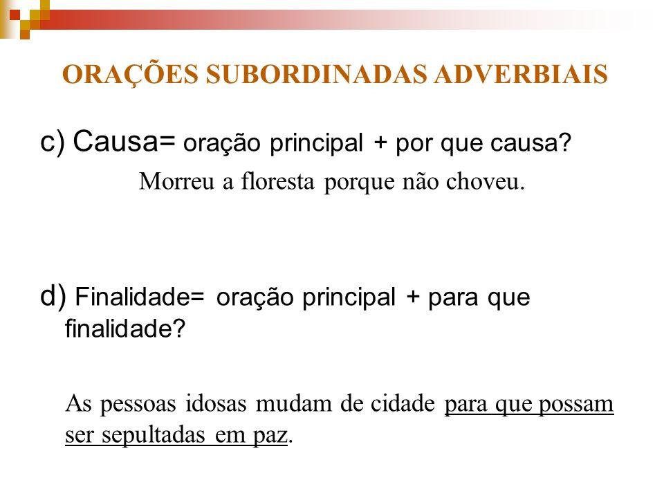 ORAÇÕES SUBORDINADAS ADVERBIAIS c) Causa= oração principal + por que causa? Morreu a floresta porque não choveu. d) Finalidade= oração principal + par