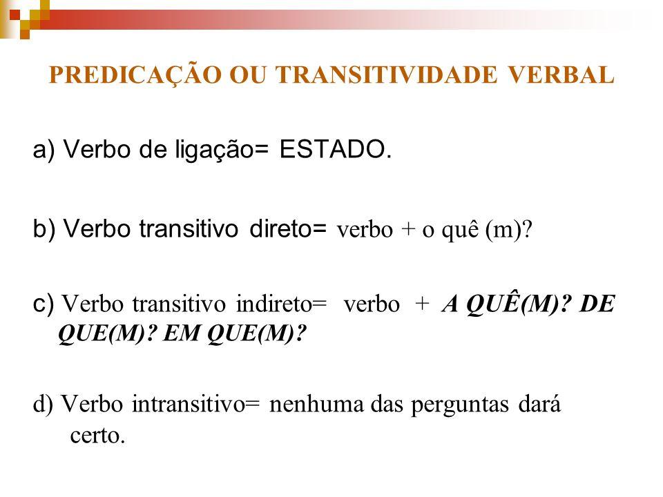PREDICAÇÃO OU TRANSITIVIDADE VERBAL a) Verbo de ligação= ESTADO. b) Verbo transitivo direto= verbo + o quê (m)? c) Verbo transitivo indireto= verbo +