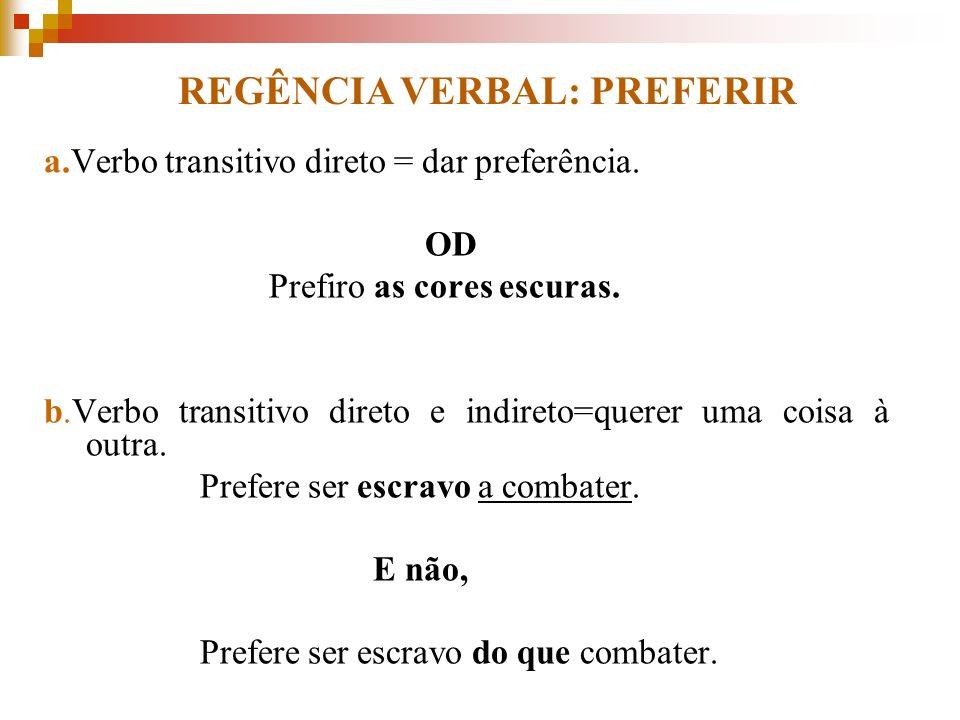 a.Verbo transitivo direto = dar preferência. OD Prefiro as cores escuras. b.Verbo transitivo direto e indireto=querer uma coisa à outra. Prefere ser e