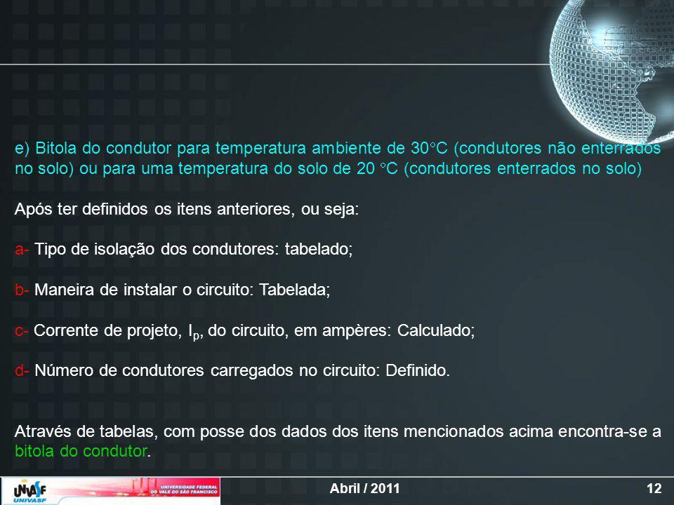 Abril / 201112 e) Bitola do condutor para temperatura ambiente de 30 C (condutores não enterrados no solo) ou para uma temperatura do solo de 20 C (condutores enterrados no solo) Após ter definidos os itens anteriores, ou seja: a- Tipo de isolação dos condutores: tabelado; b- Maneira de instalar o circuito: Tabelada; c- Corrente de projeto, I p, do circuito, em ampères: Calculado; d- Número de condutores carregados no circuito: Definido.
