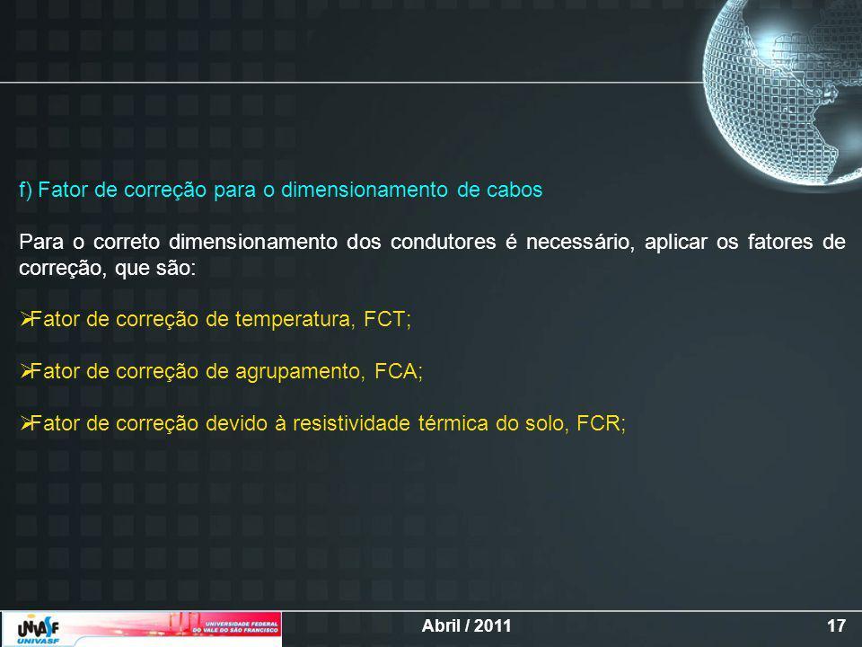 Abril / 201117 f) Fator de correção para o dimensionamento de cabos Para o correto dimensionamento dos condutores é necessário, aplicar os fatores de correção, que são: Fator de correção de temperatura, FCT; Fator de correção de agrupamento, FCA; Fator de correção devido à resistividade térmica do solo, FCR;
