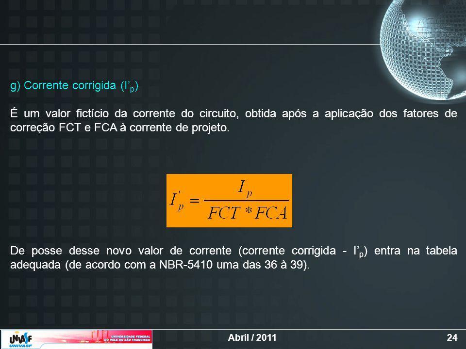 Abril / 201124 g) Corrente corrigida (I p ) É um valor fictício da corrente do circuito, obtida após a aplicação dos fatores de correção FCT e FCA à corrente de projeto.