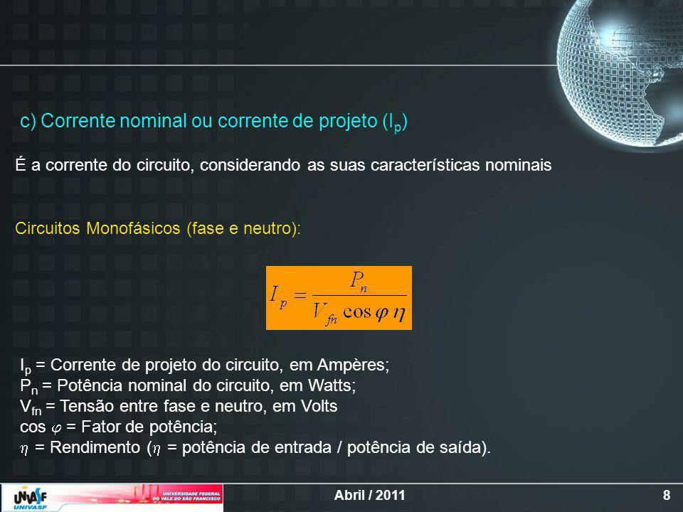 Abril / 20118 c) Corrente nominal ou corrente de projeto (I p ) É a corrente do circuito, considerando as suas características nominais Circuitos Monofásicos (fase e neutro): I p = Corrente de projeto do circuito, em Ampères; P n = Potência nominal do circuito, em Watts; V fn = Tensão entre fase e neutro, em Volts cos = Fator de potência; = Rendimento ( = potência de entrada / potência de saída).
