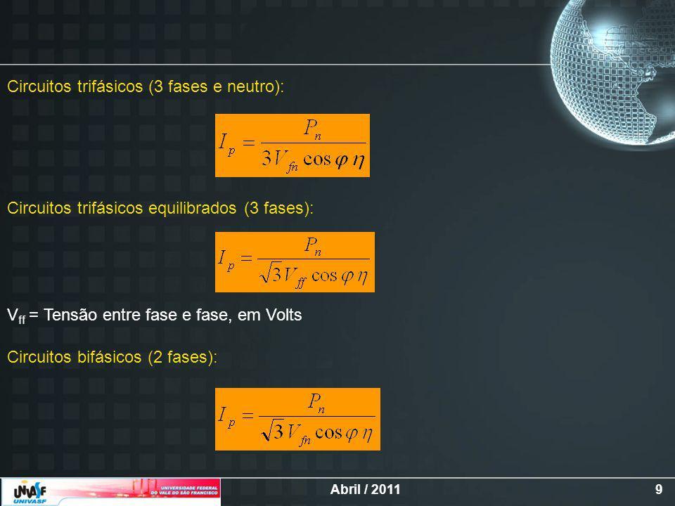 Abril / 20119 Circuitos trifásicos (3 fases e neutro): Circuitos trifásicos equilibrados (3 fases): V ff = Tensão entre fase e fase, em Volts Circuitos bifásicos (2 fases):
