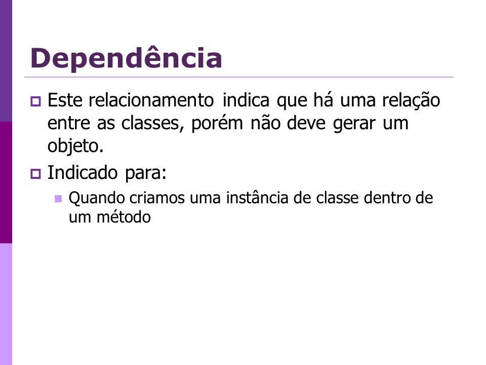 Dependência Este relacionamento indica que há uma relação entre as classes, porém não deve gerar um objeto. Indicado para: Quando criamos uma instânci