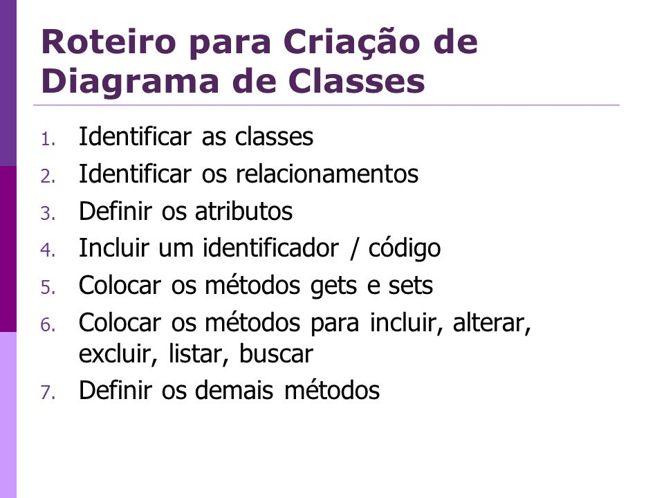 Roteiro para Criação de Diagrama de Classes 1. Identificar as classes 2. Identificar os relacionamentos 3. Definir os atributos 4. Incluir um identifi
