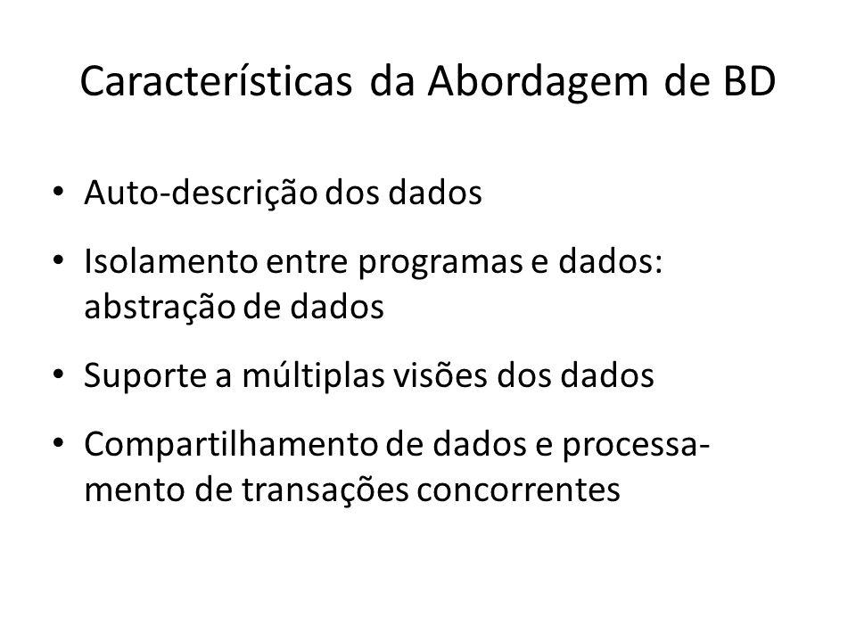 Características da Abordagem de BD Auto-descrição dos dados Isolamento entre programas e dados: abstração de dados Suporte a múltiplas visões dos dados Compartilhamento de dados e processa- mento de transações concorrentes