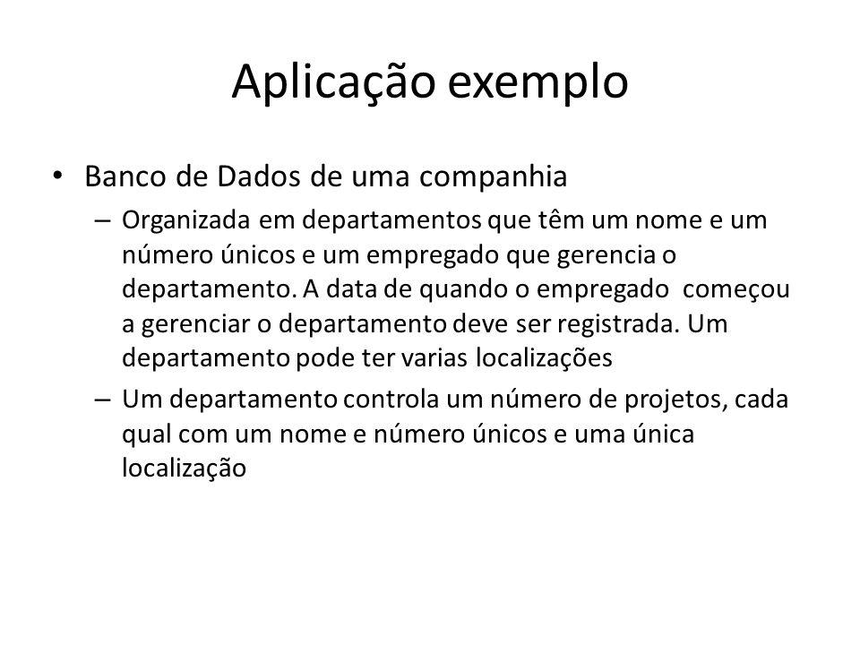 Aplicação exemplo Banco de Dados de uma companhia – Organizada em departamentos que têm um nome e um número únicos e um empregado que gerencia o departamento.