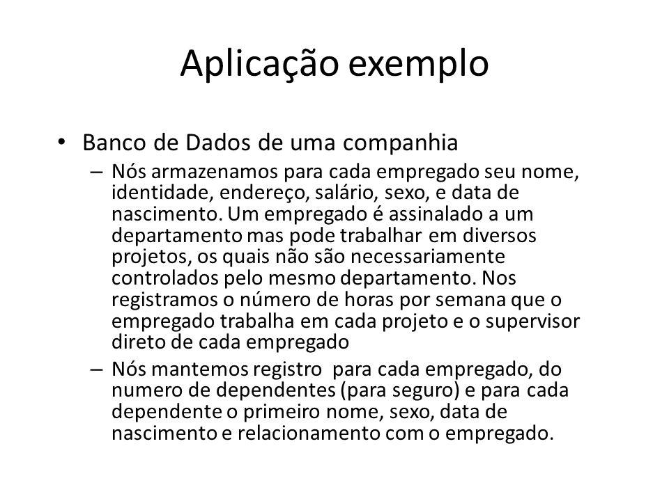 Aplicação exemplo Banco de Dados de uma companhia – Nós armazenamos para cada empregado seu nome, identidade, endereço, salário, sexo, e data de nascimento.