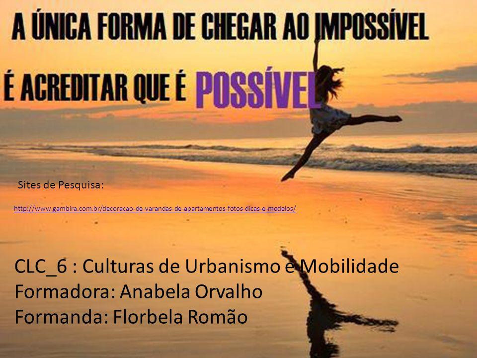 CLC_6 : Culturas de Urbanismo e Mobilidade Formadora: Anabela Orvalho Formanda: Florbela Romão http://www.gambira.com.br/decoracao-de-varandas-de-apar