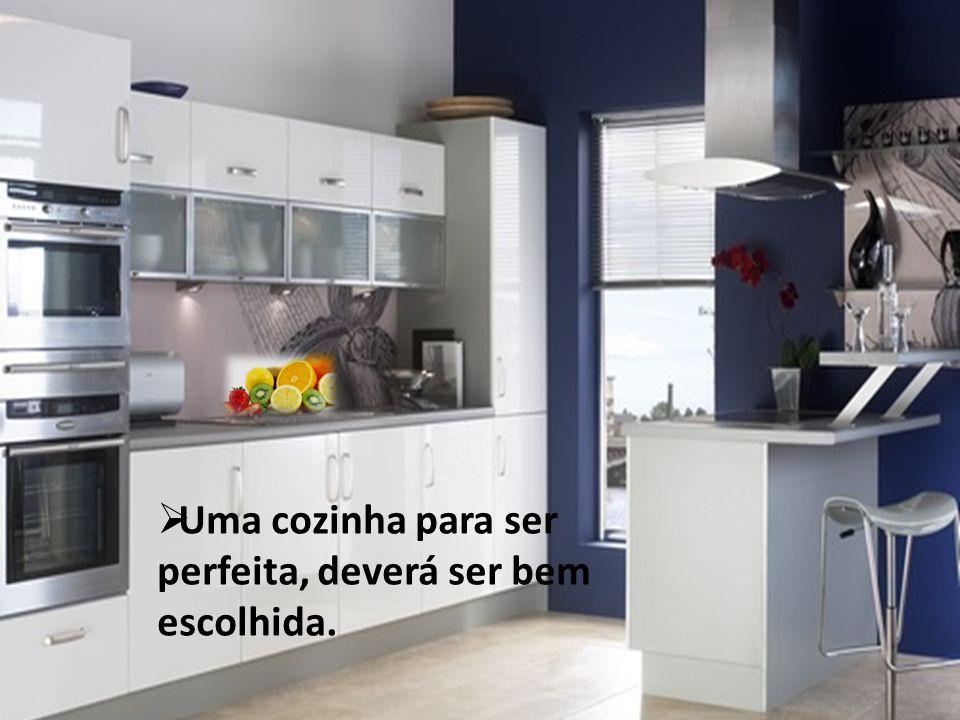 Uma cozinha para ser perfeita, deverá ser bem escolhida.