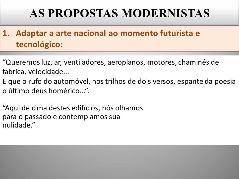AS PROPOSTAS MODERNISTAS 1.Adaptar a arte nacional ao momento futurista e tecnológico: Queremos luz, ar, ventiladores, aeroplanos, motores, chaminés de fabrica, velocidade...