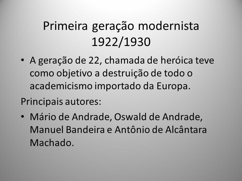 Primeira geração modernista 1922/1930 A geração de 22, chamada de heróica teve como objetivo a destruição de todo o academicismo importado da Europa.
